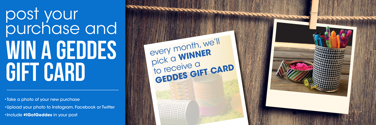 Share your purchase with #IGotGeddes on Facebook, Twitter or Instagram and you will be entered to win a gift card to GEDDES! A new winner every month!