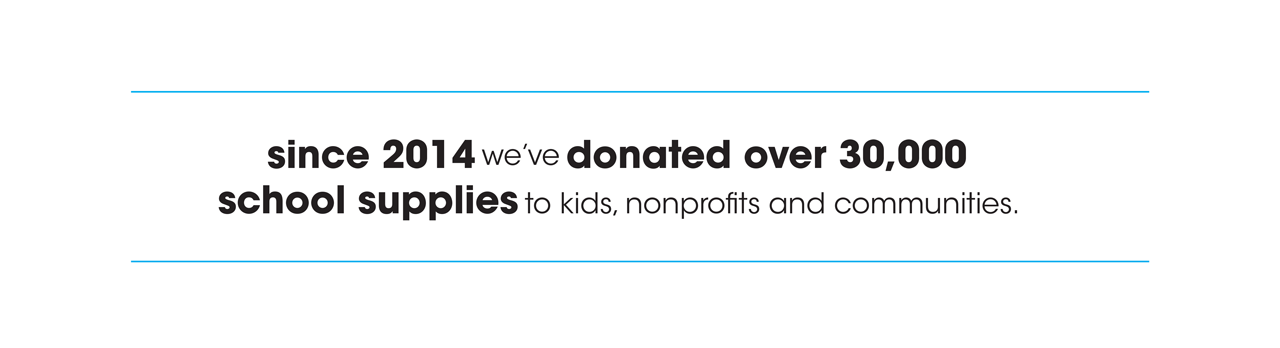 Since 2014 we've donated over 30,000 school supplies to kids, nonprofits, and communities